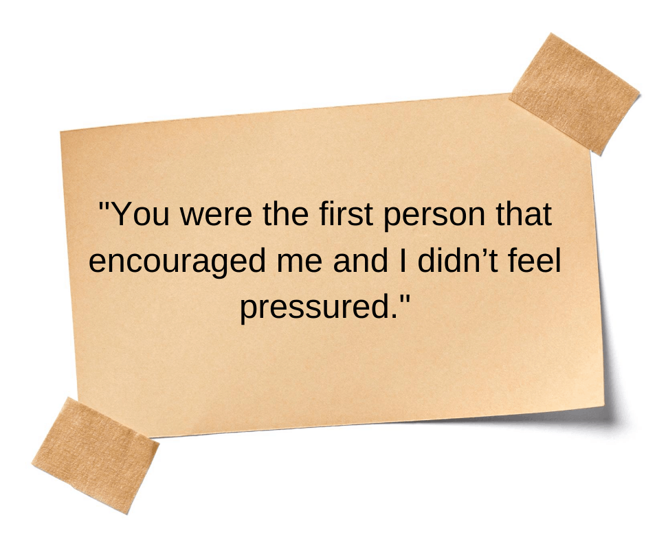 You were the first person that encouraged me and I didn't feel pressured