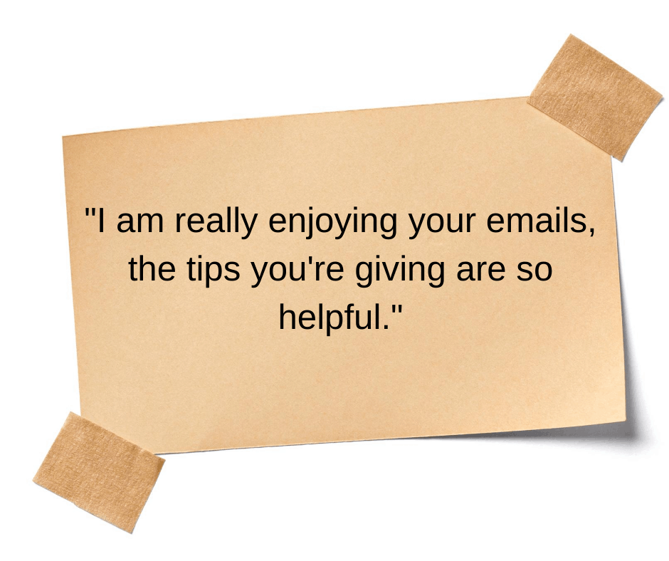I am really enjoying your emails, the tips you're giving are so helpful